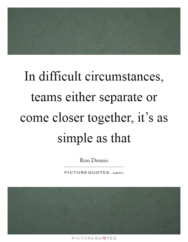 In difficult circumstances, teams either separate or come closer together, it's as simple as that Picture Quote #1