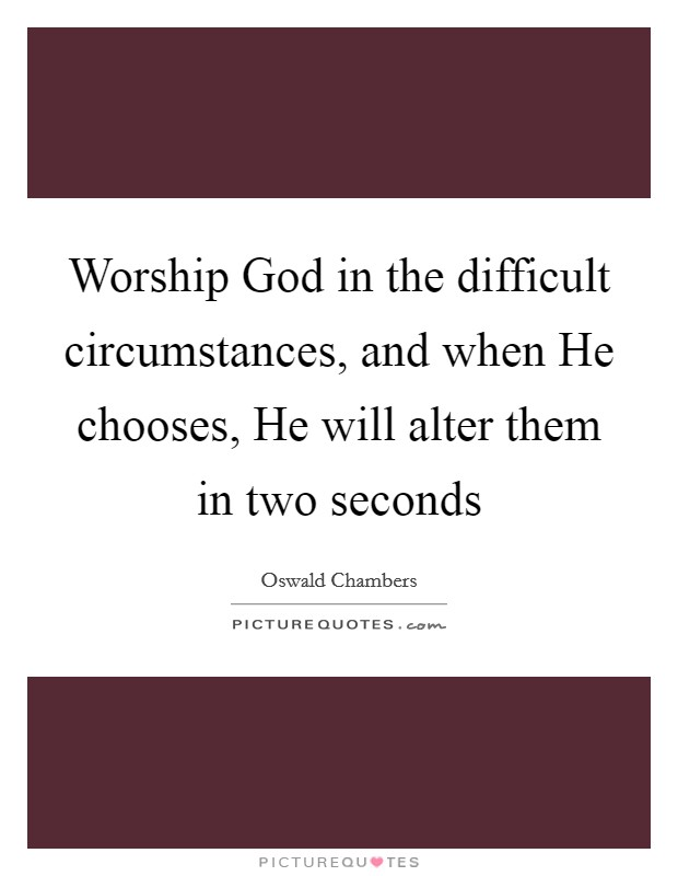 Worship God in the difficult circumstances, and when He chooses, He will alter them in two seconds Picture Quote #1