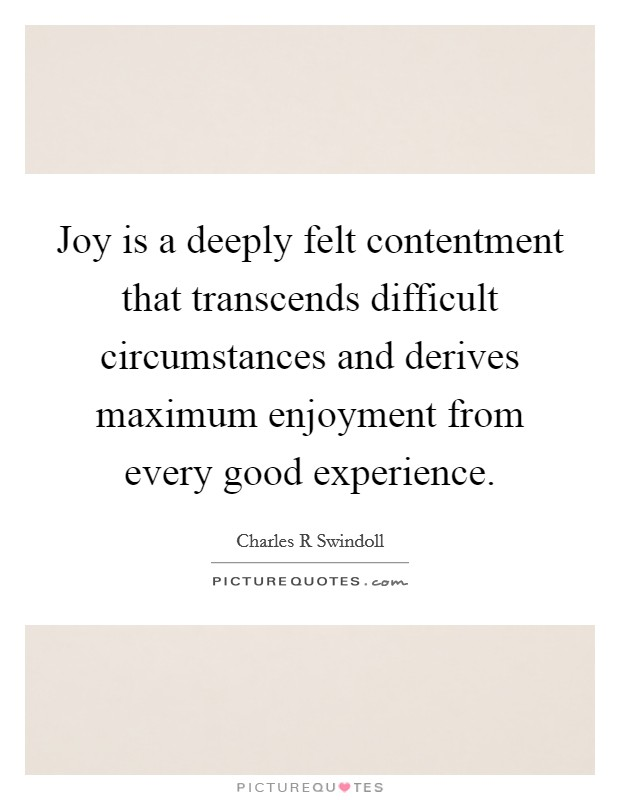 Joy is a deeply felt contentment that transcends difficult circumstances and derives maximum enjoyment from every good experience Picture Quote #1