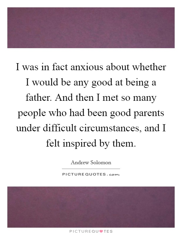 I was in fact anxious about whether I would be any good at being a father. And then I met so many people who had been good parents under difficult circumstances, and I felt inspired by them Picture Quote #1