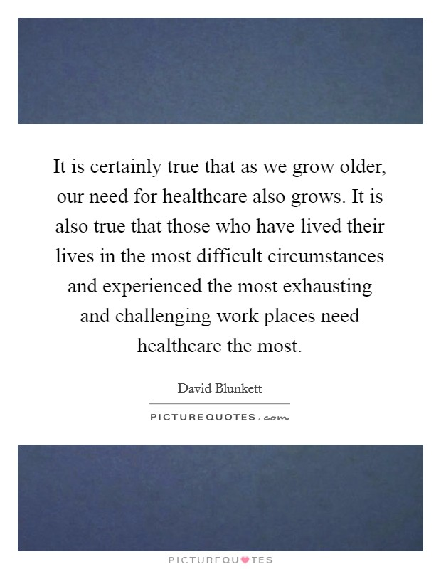 It is certainly true that as we grow older, our need for healthcare also grows. It is also true that those who have lived their lives in the most difficult circumstances and experienced the most exhausting and challenging work places need healthcare the most Picture Quote #1