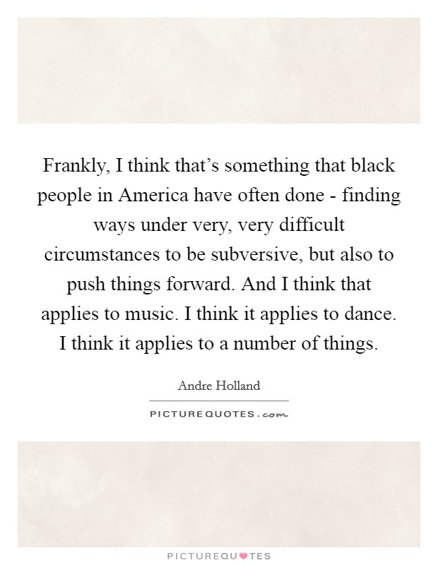 Frankly, I think that's something that black people in America have often done - finding ways under very, very difficult circumstances to be subversive, but also to push things forward. And I think that applies to music. I think it applies to dance. I think it applies to a number of things Picture Quote #1
