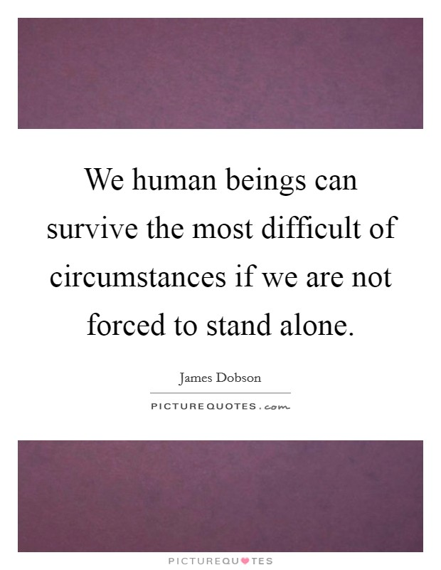 We human beings can survive the most difficult of circumstances if we are not forced to stand alone Picture Quote #1