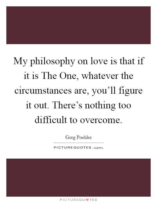 My philosophy on love is that if it is The One, whatever the circumstances are, you'll figure it out. There's nothing too difficult to overcome Picture Quote #1