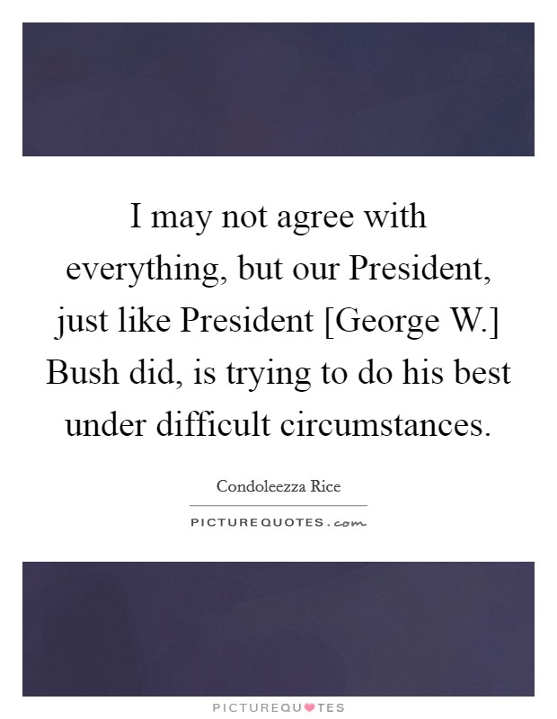 I may not agree with everything, but our President, just like President [George W.] Bush did, is trying to do his best under difficult circumstances Picture Quote #1
