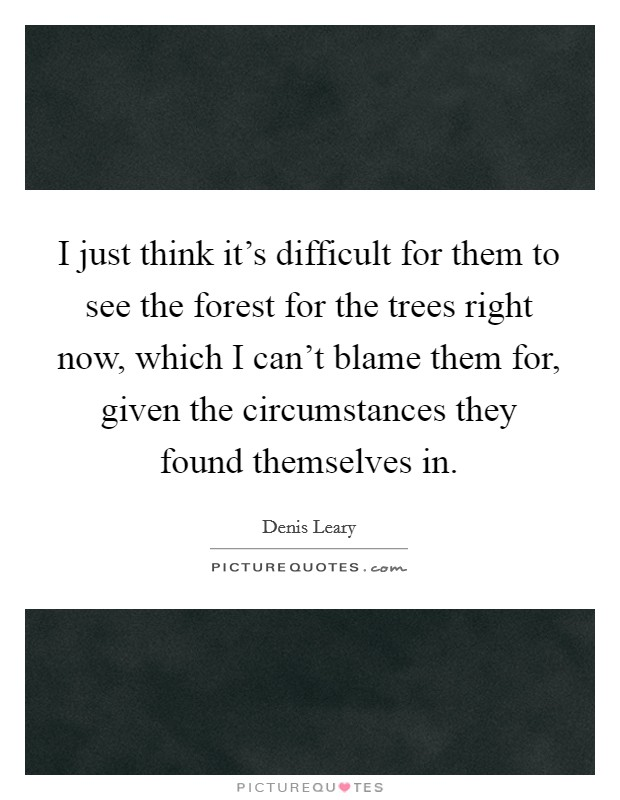 I just think it's difficult for them to see the forest for the trees right now, which I can't blame them for, given the circumstances they found themselves in Picture Quote #1