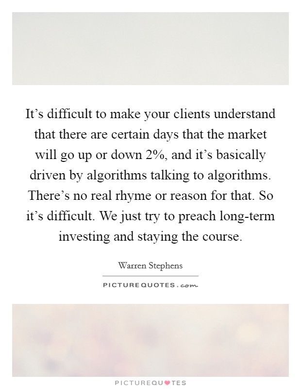 It's difficult to make your clients understand that there are certain days that the market will go up or down 2%, and it's basically driven by algorithms talking to algorithms. There's no real rhyme or reason for that. So it's difficult. We just try to preach long-term investing and staying the course Picture Quote #1