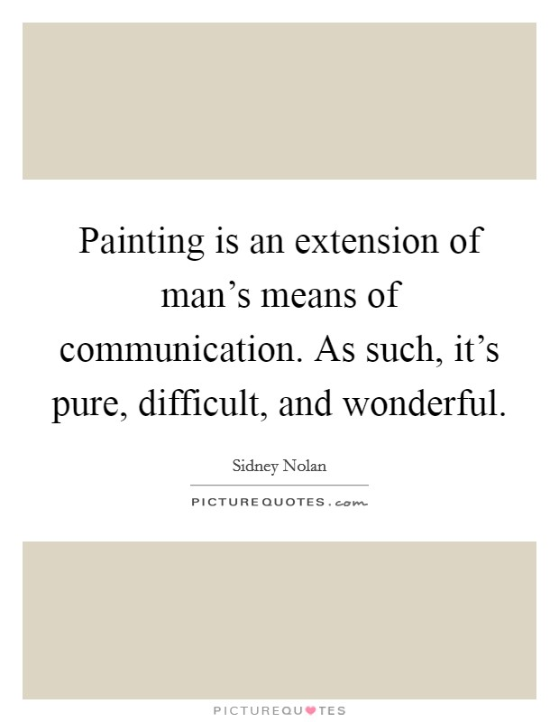 Painting is an extension of man's means of communication. As such, it's pure, difficult, and wonderful Picture Quote #1
