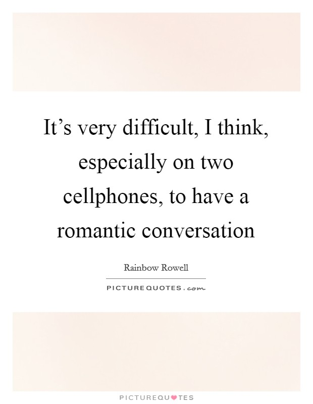 It's very difficult, I think, especially on two cellphones, to have a romantic conversation Picture Quote #1
