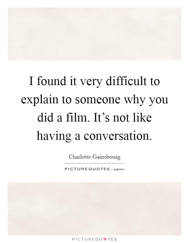 I found it very difficult to explain to someone why you did a film. It's not like having a conversation. Picture Quote #1