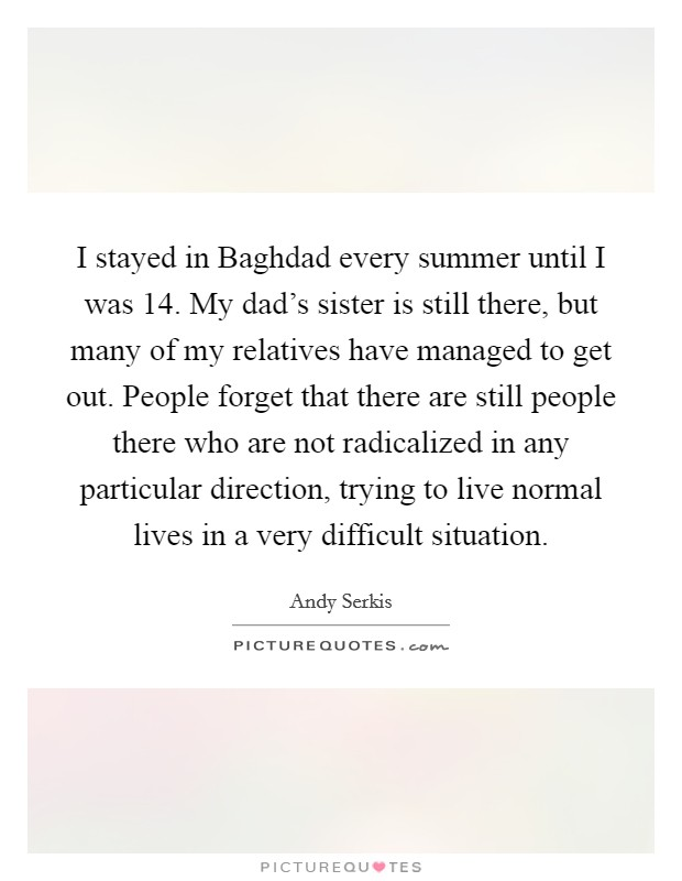 I stayed in Baghdad every summer until I was 14. My dad's sister is still there, but many of my relatives have managed to get out. People forget that there are still people there who are not radicalized in any particular direction, trying to live normal lives in a very difficult situation Picture Quote #1