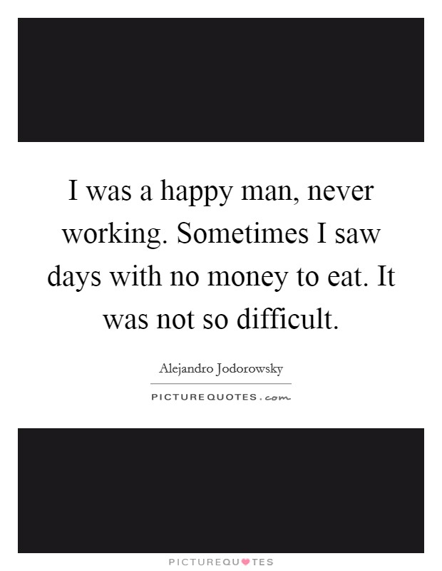 I was a happy man, never working. Sometimes I saw days with no money to eat. It was not so difficult Picture Quote #1
