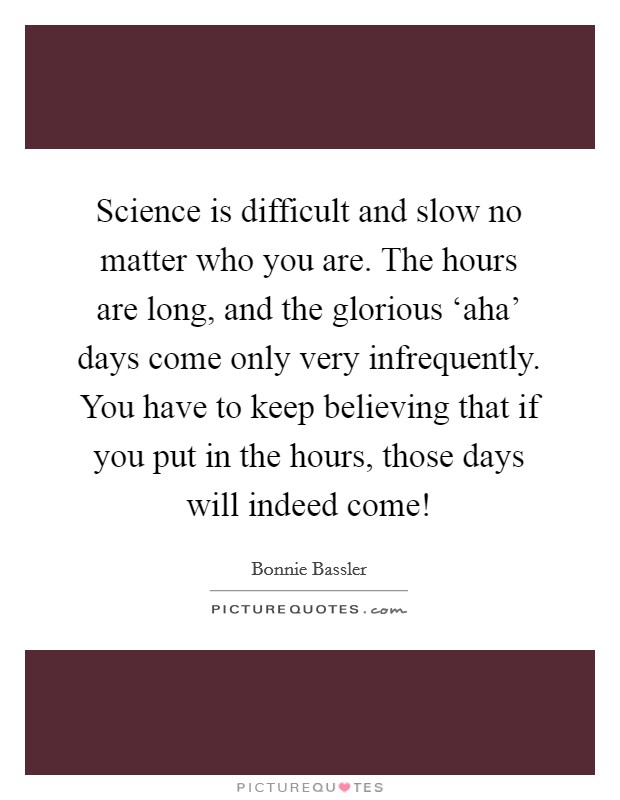 Science is difficult and slow no matter who you are. The hours are long, and the glorious 'aha' days come only very infrequently. You have to keep believing that if you put in the hours, those days will indeed come! Picture Quote #1