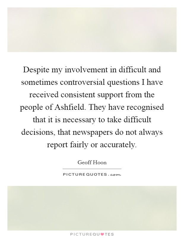 Despite my involvement in difficult and sometimes controversial questions I have received consistent support from the people of Ashfield. They have recognised that it is necessary to take difficult decisions, that newspapers do not always report fairly or accurately. Picture Quote #1