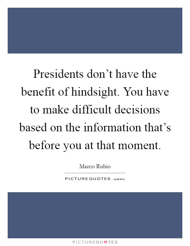 Presidents don't have the benefit of hindsight. You have to make difficult decisions based on the information that's before you at that moment Picture Quote #1