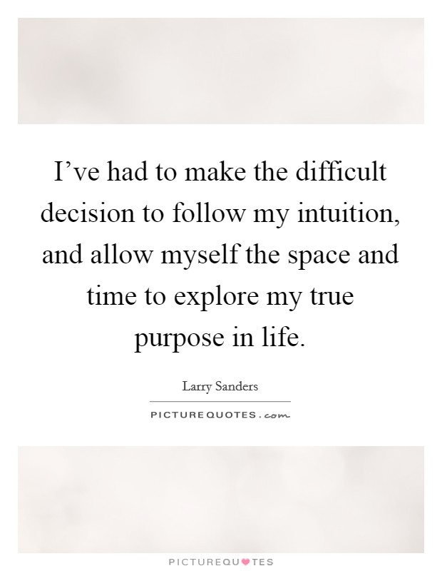I've had to make the difficult decision to follow my intuition, and allow myself the space and time to explore my true purpose in life Picture Quote #1