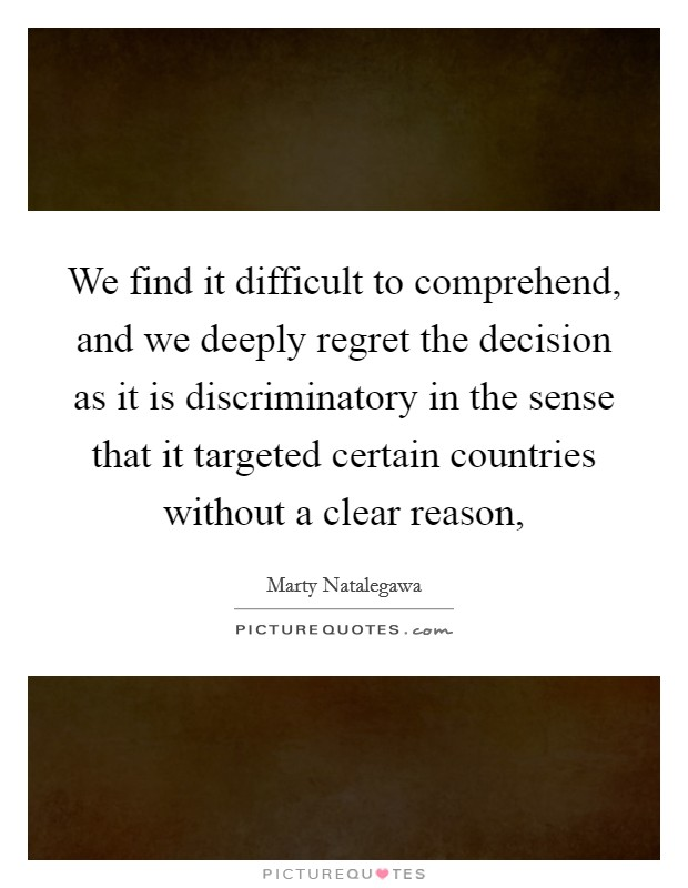 We find it difficult to comprehend, and we deeply regret the decision as it is discriminatory in the sense that it targeted certain countries without a clear reason, Picture Quote #1