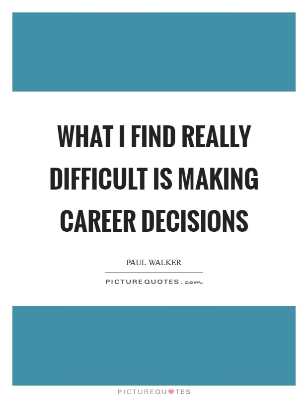 What I find really difficult is making career decisions Picture Quote #1