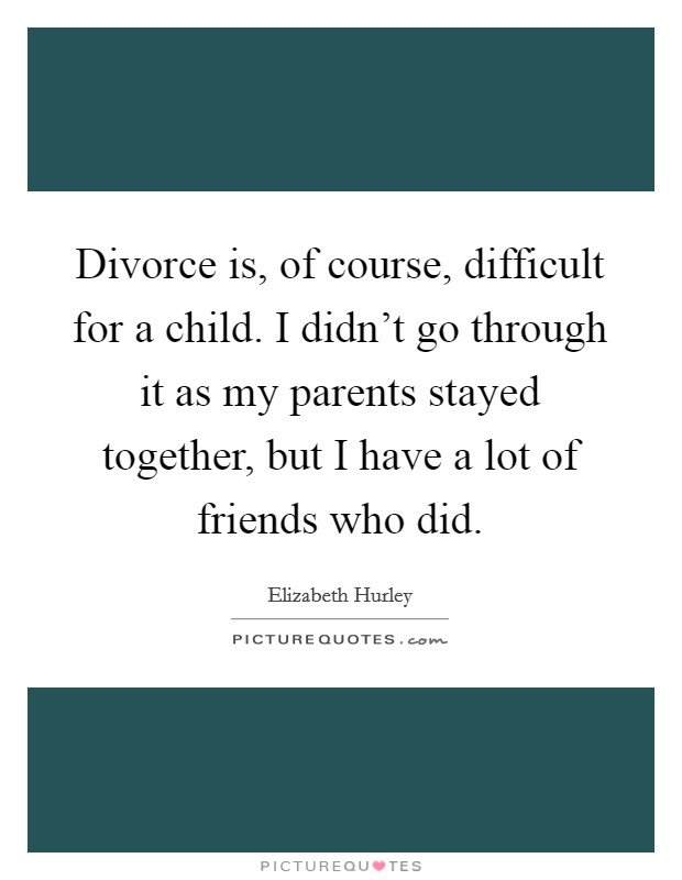 Divorce is, of course, difficult for a child. I didn't go through it as my parents stayed together, but I have a lot of friends who did. Picture Quote #1