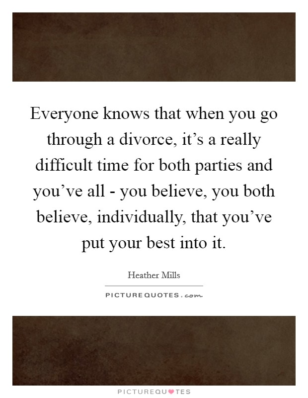 Everyone knows that when you go through a divorce, it's a really difficult time for both parties and you've all - you believe, you both believe, individually, that you've put your best into it Picture Quote #1