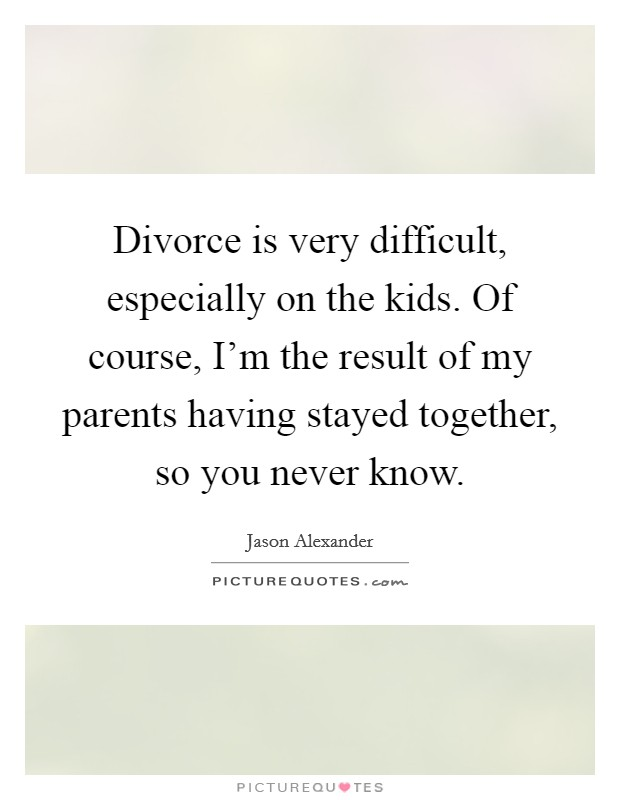 Divorce is very difficult, especially on the kids. Of course, I'm the result of my parents having stayed together, so you never know Picture Quote #1