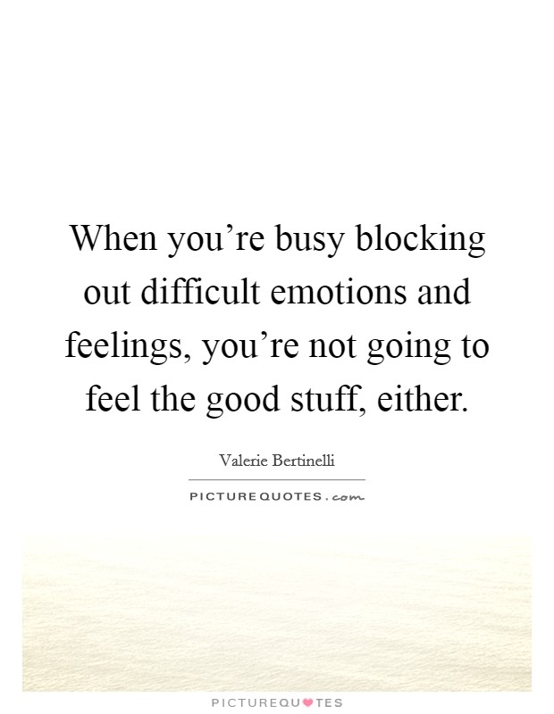 When you're busy blocking out difficult emotions and feelings, you're not going to feel the good stuff, either Picture Quote #1