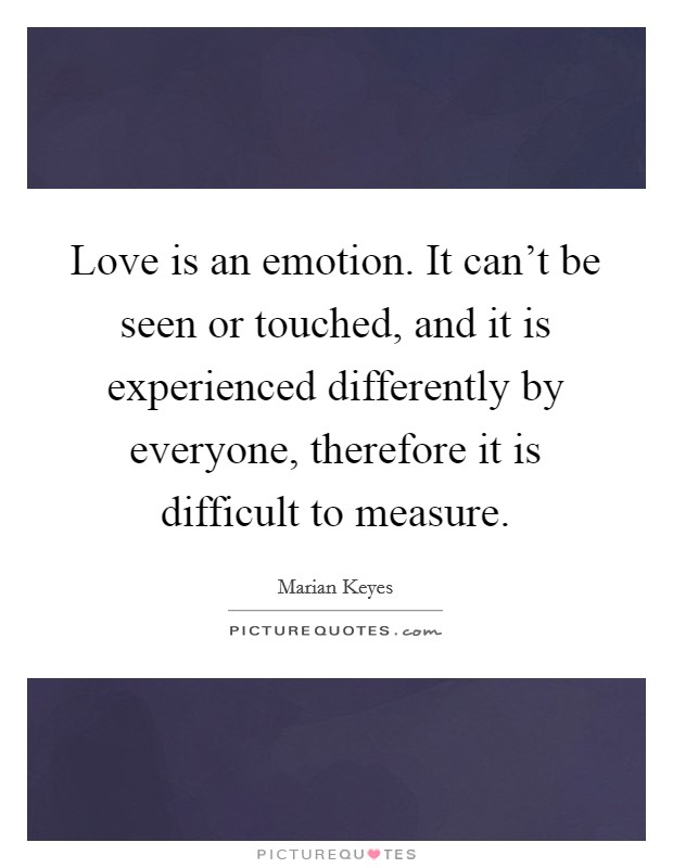 Love is an emotion. It can't be seen or touched, and it is experienced differently by everyone, therefore it is difficult to measure Picture Quote #1