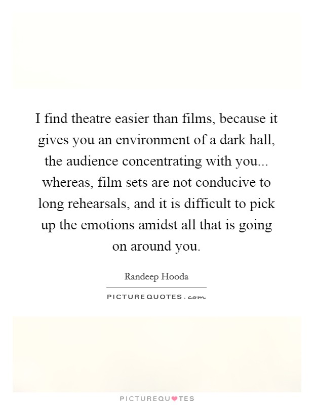 I find theatre easier than films, because it gives you an environment of a dark hall, the audience concentrating with you... whereas, film sets are not conducive to long rehearsals, and it is difficult to pick up the emotions amidst all that is going on around you. Picture Quote #1