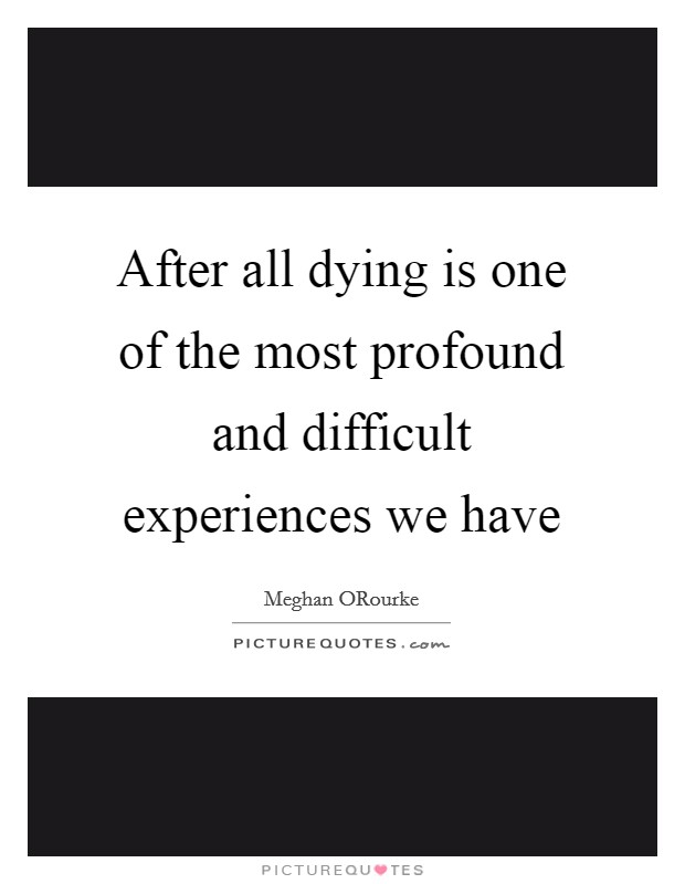 After all dying is one of the most profound and difficult experiences we have Picture Quote #1