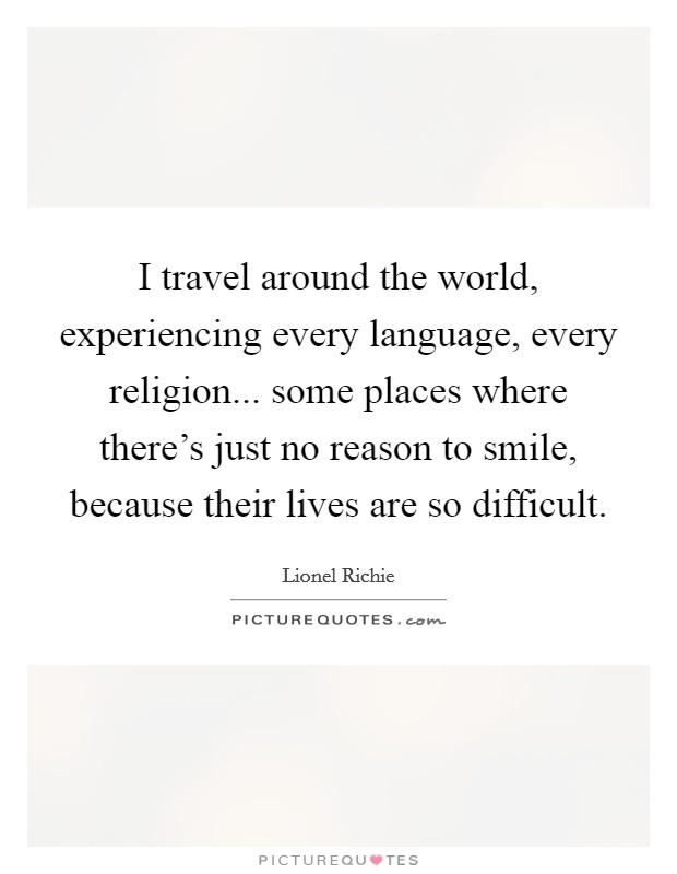 I travel around the world, experiencing every language, every religion... some places where there's just no reason to smile, because their lives are so difficult Picture Quote #1