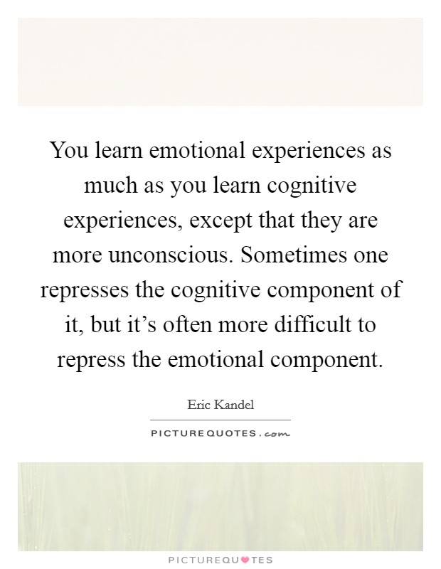 You learn emotional experiences as much as you learn cognitive experiences, except that they are more unconscious. Sometimes one represses the cognitive component of it, but it's often more difficult to repress the emotional component. Picture Quote #1