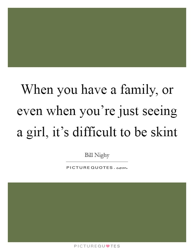 When you have a family, or even when you're just seeing a girl, it's difficult to be skint Picture Quote #1