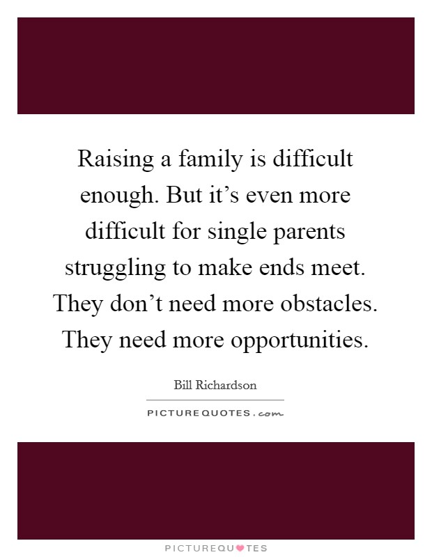 Raising a family is difficult enough. But it's even more difficult for single parents struggling to make ends meet. They don't need more obstacles. They need more opportunities Picture Quote #1