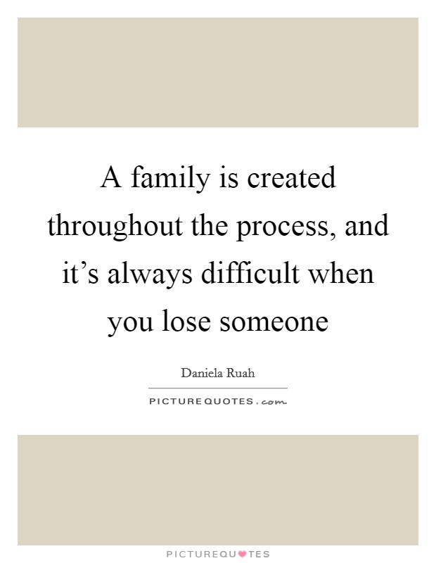 A family is created throughout the process, and it's always difficult when you lose someone Picture Quote #1