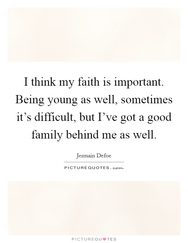 I think my faith is important. Being young as well, sometimes it's difficult, but I've got a good family behind me as well Picture Quote #1