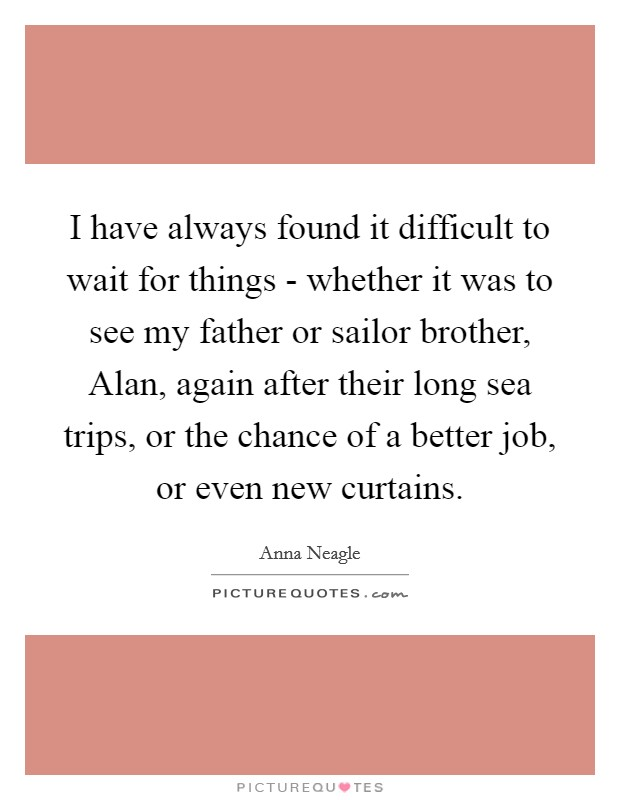 I have always found it difficult to wait for things - whether it was to see my father or sailor brother, Alan, again after their long sea trips, or the chance of a better job, or even new curtains Picture Quote #1