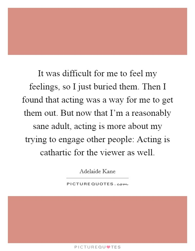 It was difficult for me to feel my feelings, so I just buried them. Then I found that acting was a way for me to get them out. But now that I'm a reasonably sane adult, acting is more about my trying to engage other people: Acting is cathartic for the viewer as well Picture Quote #1
