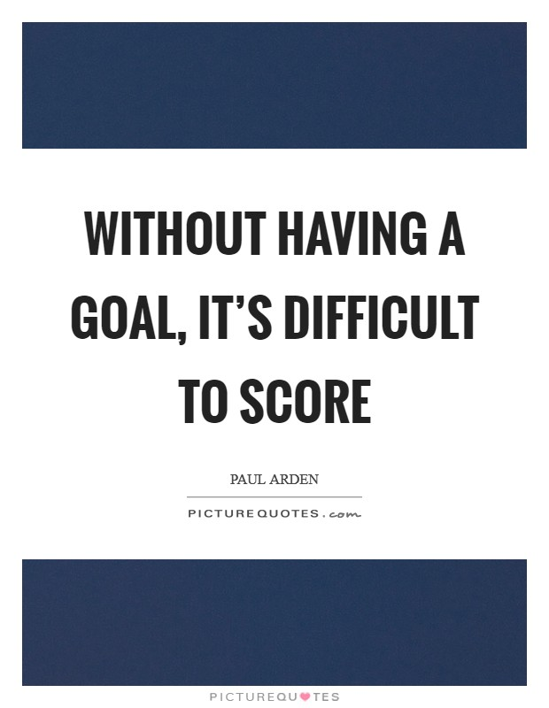 Without having a goal, it's difficult to score Picture Quote #1