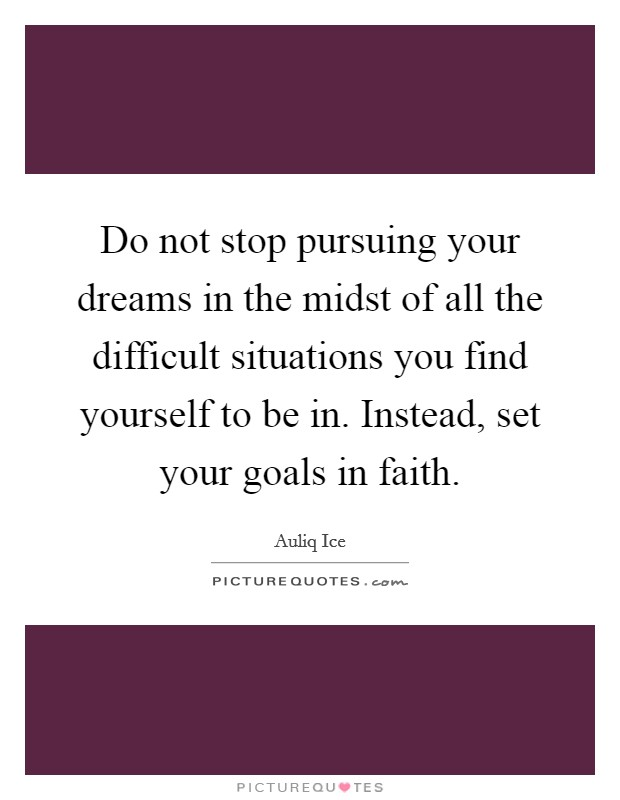 Do not stop pursuing your dreams in the midst of all the difficult situations you find yourself to be in. Instead, set your goals in faith Picture Quote #1