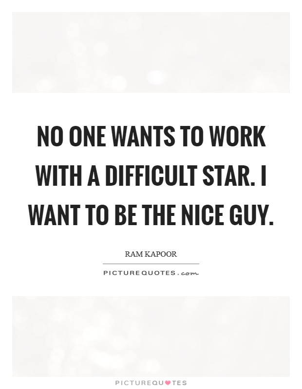 No one wants to work with a difficult star. I want to be the nice guy Picture Quote #1