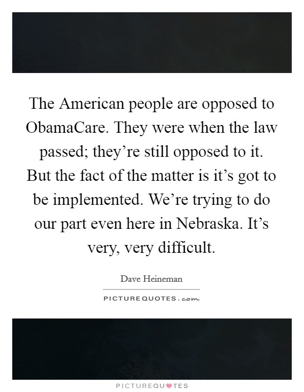 The American people are opposed to ObamaCare. They were when the law passed; they're still opposed to it. But the fact of the matter is it's got to be implemented. We're trying to do our part even here in Nebraska. It's very, very difficult Picture Quote #1