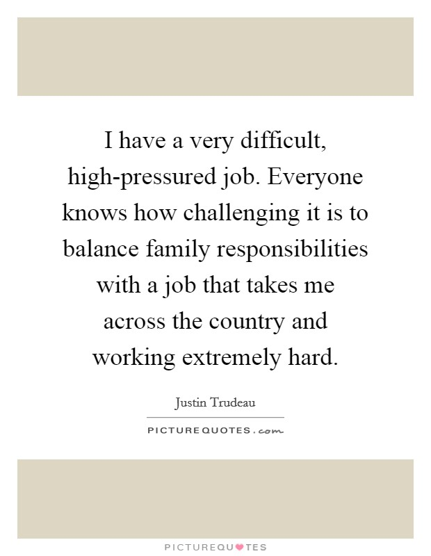 I have a very difficult, high-pressured job. Everyone knows how challenging it is to balance family responsibilities with a job that takes me across the country and working extremely hard. Picture Quote #1