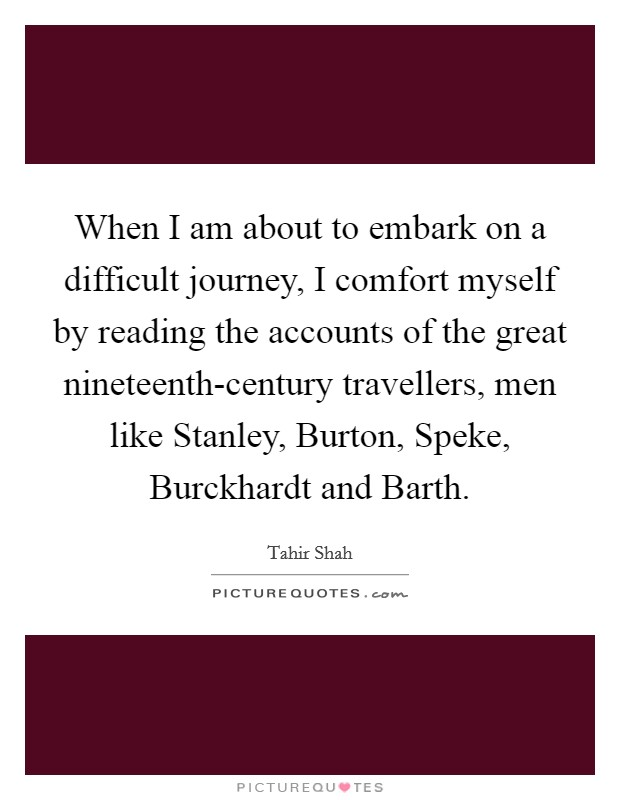 When I am about to embark on a difficult journey, I comfort myself by reading the accounts of the great nineteenth-century travellers, men like Stanley, Burton, Speke, Burckhardt and Barth Picture Quote #1