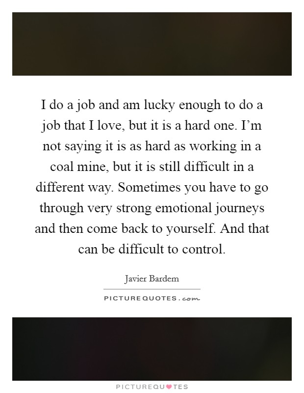 I do a job and am lucky enough to do a job that I love, but it is a hard one. I'm not saying it is as hard as working in a coal mine, but it is still difficult in a different way. Sometimes you have to go through very strong emotional journeys and then come back to yourself. And that can be difficult to control Picture Quote #1