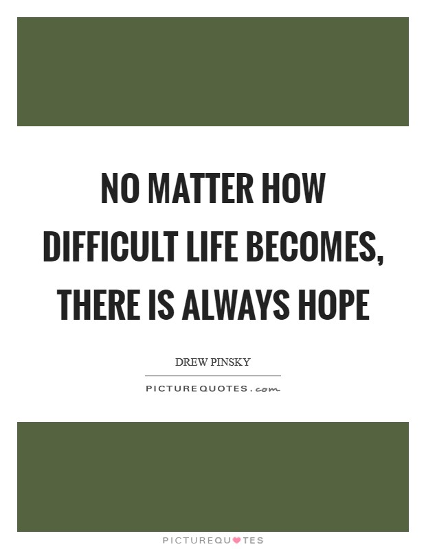 No matter how difficult life becomes, there is always hope Picture Quote #1