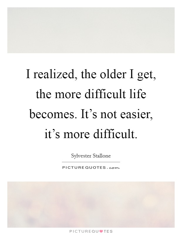 I realized, the older I get, the more difficult life becomes. It's not easier, it's more difficult Picture Quote #1