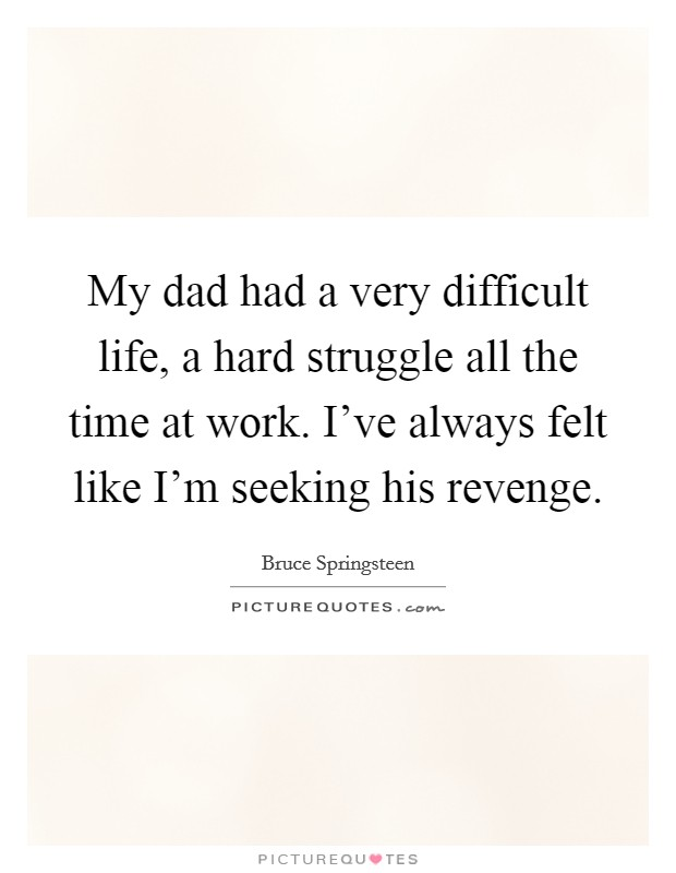My dad had a very difficult life, a hard struggle all the time at work. I've always felt like I'm seeking his revenge Picture Quote #1