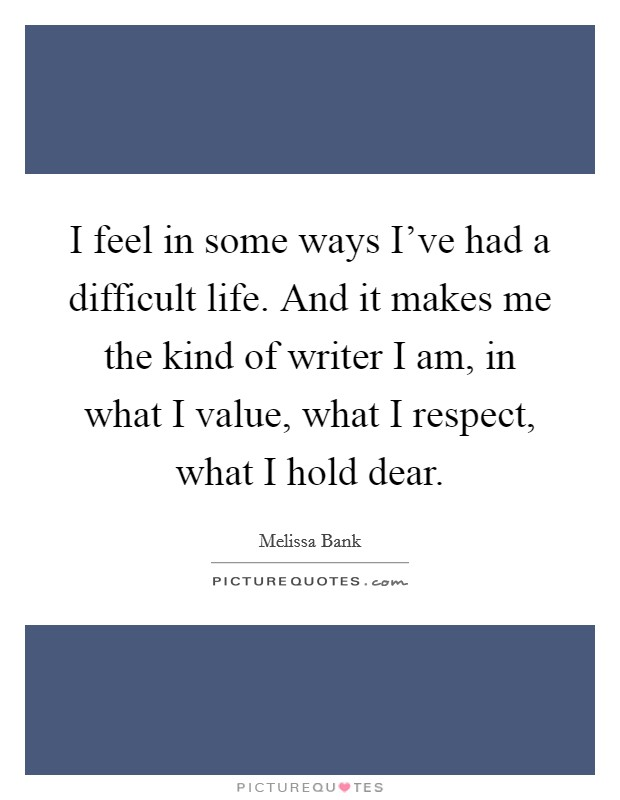 I feel in some ways I've had a difficult life. And it makes me the kind of writer I am, in what I value, what I respect, what I hold dear Picture Quote #1