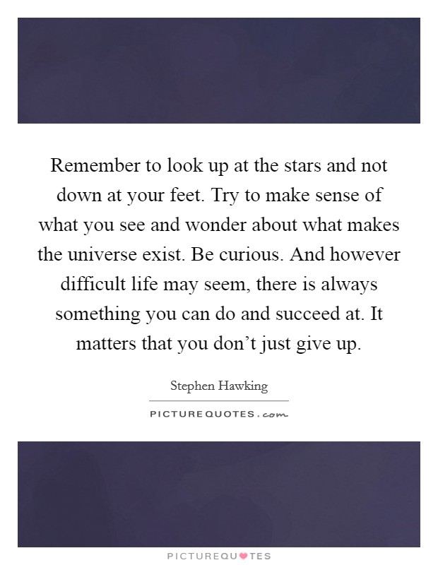 Remember to look up at the stars and not down at your feet. Try to make sense of what you see and wonder about what makes the universe exist. Be curious. And however difficult life may seem, there is always something you can do and succeed at. It matters that you don't just give up Picture Quote #1