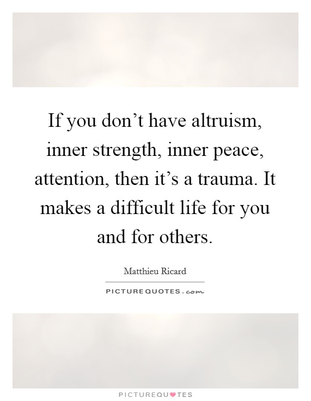 If you don't have altruism, inner strength, inner peace, attention, then it's a trauma. It makes a difficult life for you and for others Picture Quote #1